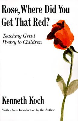 Rose, Where Did You Get That Red? Teaching Great Poetry to Children. By Koch, Kenneth